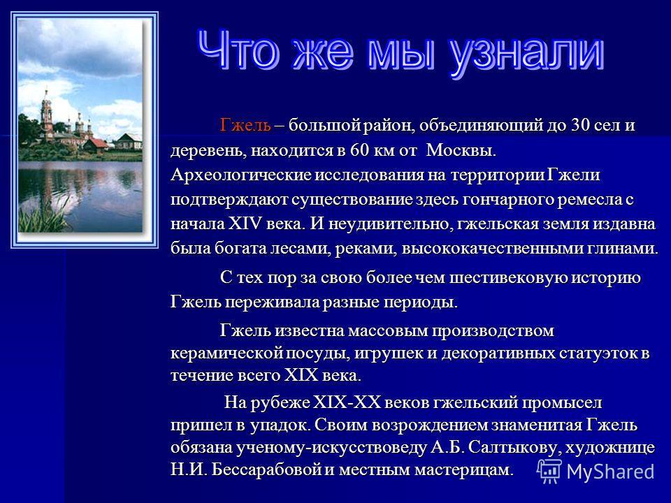 Гжель – большой район, объединяющий до 30 сел и деревень, находится в 60 км от Москвы. Археологические исследования на территории Гжели подтверждают существование здесь гончарного ремесла с начала XIV века. И неудивительно, гжельская земля издавна бы