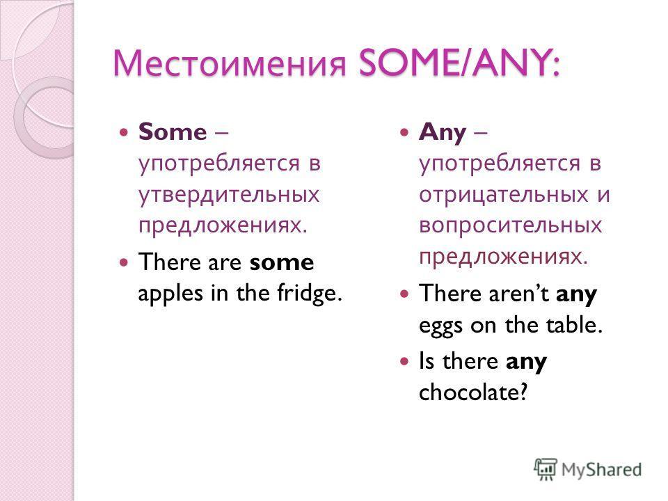 Местоимения SOME/ANY: Some – употребляется в утвердительных предложениях. There are some apples in the fridge. Any – употребляется в отрицательных и вопросительных предложениях. There arent any eggs on the table. Is there any chocolate?