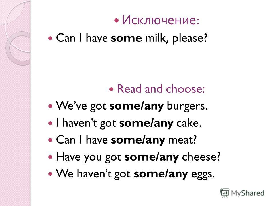 Исключение : Can I have some milk, please? Read and choose: Weve got some/any burgers. I havent got some/any cake. Can I have some/any meat? Have you got some/any cheese? We havent got some/any eggs.