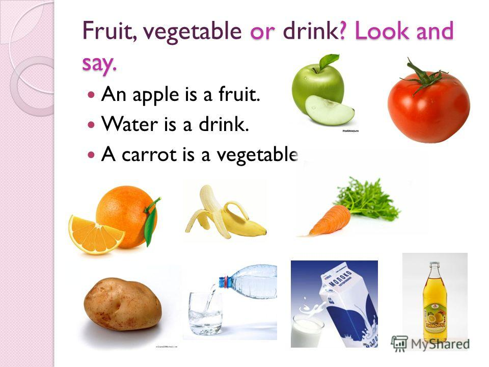 or ? Look and say. Fruit, vegetable or drink? Look and say. An apple is a fruit. Water is a drink. A carrot is a vegetable.