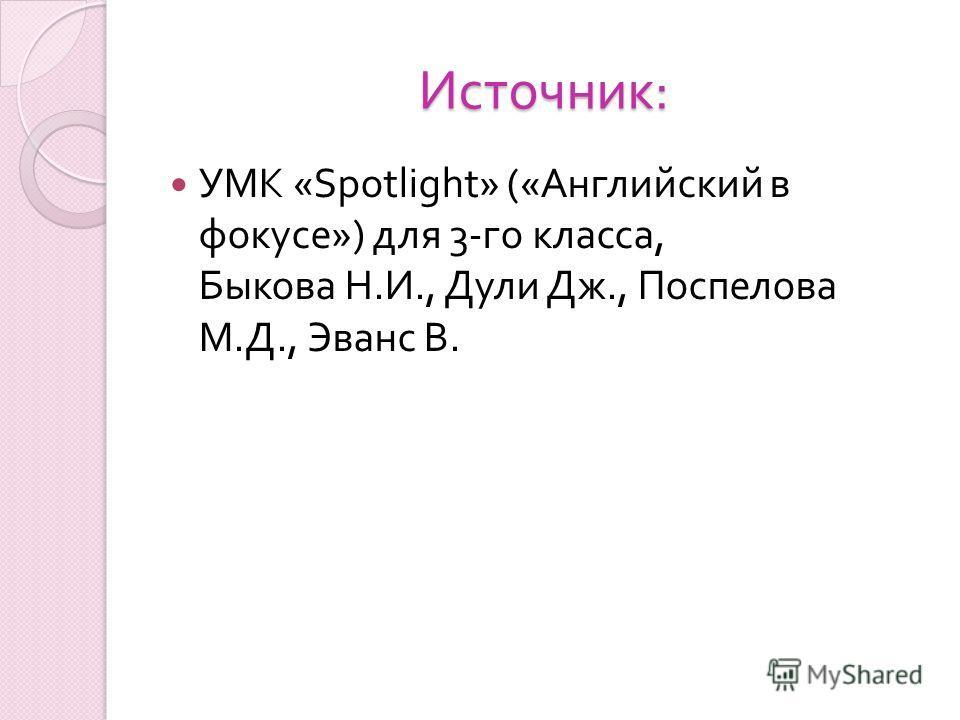 Источник : УМК «Spotlight» (« Английский в фокусе ») для 3- го класса, Быкова Н. И., Дули Дж., Поспелова М. Д., Эванс В.
