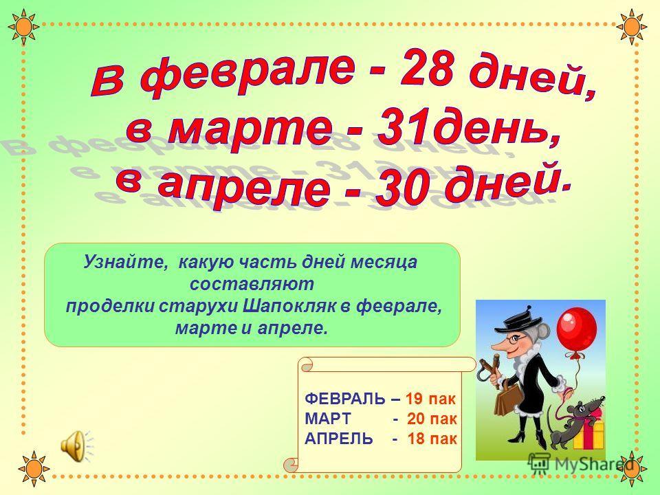 Узнайте, какую часть дней месяца составляют проделки старухи Шапокляк в феврале, марте и апреле. ФЕВРАЛЬ – 19 пак МАРТ - 20 пак АПРЕЛЬ - 18 пак