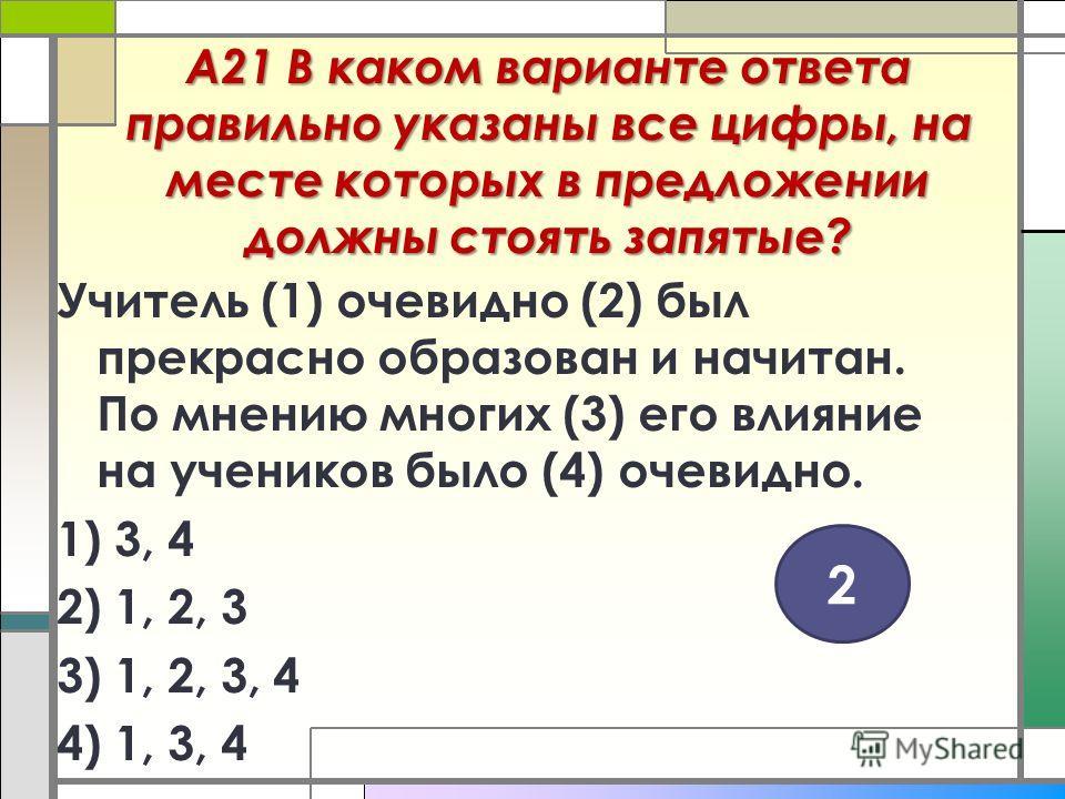 А21 В каком варианте ответа правильно указаны все цифры, на месте которых в предложении должны стоять запятые? Учитель (1) очевидно (2) был прекрасно образован и начитан. По мнению многих (3) его влияние на учеников было (4) очевидно. 1) 3, 4 2) 1, 2