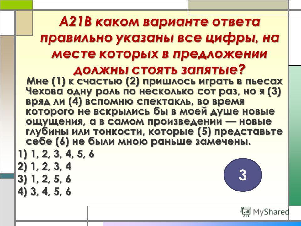 А21В каком варианте ответа правильно указаны все цифры, на месте которых в предложении должны стоять запятые? Мне (1) к счастью (2) пришлось играть в пьесах Чехова одну роль по несколько сот раз, но я (3) вряд ли (4) вспомню спектакль, во время котор