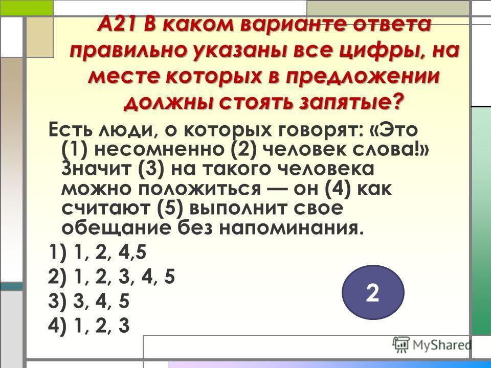 А21 В каком варианте ответа правильно указаны все цифры, на месте которых в предложении должны стоять запятые? Есть люди, о которых говорят: «Это (1) несомненно (2) человек слова!» Значит (3) на такого человека можно положиться он (4) как считают (5)