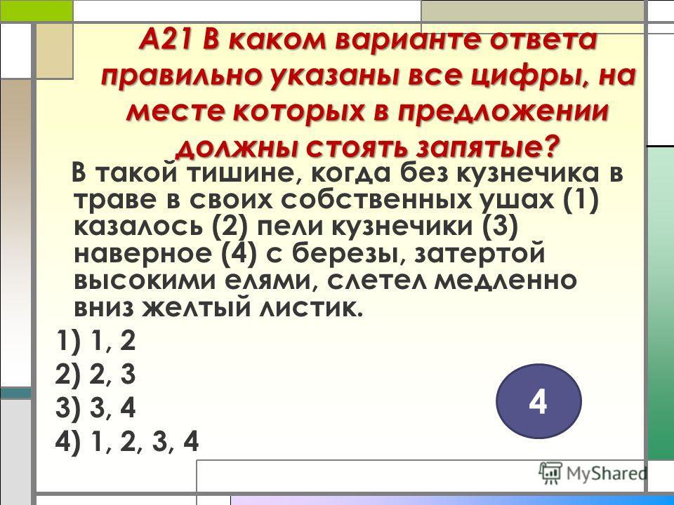А21 В каком варианте ответа правильно указаны все цифры, на месте которых в предложении должны стоять запятые? В такой тишине, когда без кузнечика в траве в своих собственных ушах (1) казалось (2) пели кузнечики (3) наверное (4) с березы, затертой вы