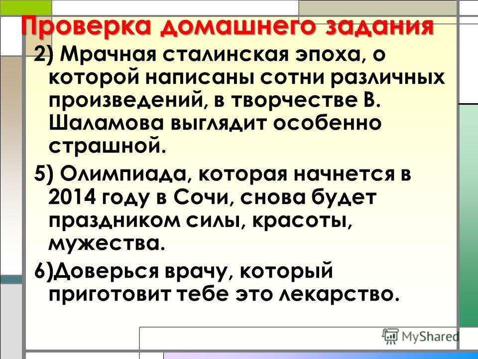 Проверка домашнего задания 2) Мрачная сталинская эпоха, о которой написаны сотни различных произведений, в творчестве В. Шаламова выглядит особенно страшной. 5) Олимпиада, которая начнется в 2014 году в Сочи, снова будет праздником силы, красоты, муж