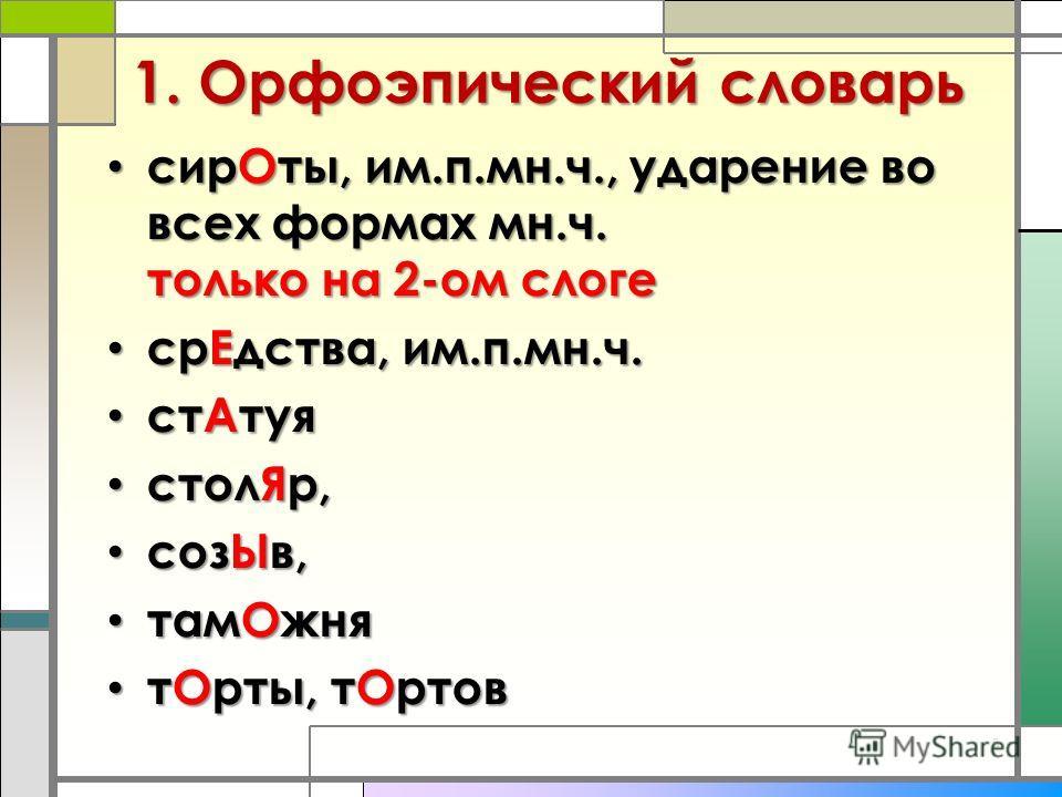 1. Орфоэпический словарь 5 сирОты, им.п.мн.ч., ударение во всех формах мн.ч. только на 2-ом слоге сирОты, им.п.мн.ч., ударение во всех формах мн.ч. только на 2-ом слоге срЕдства, им.п.мн.ч. срЕдства, им.п.мн.ч. стАтуя стАтуя столЯр, столЯр, созЫв, со