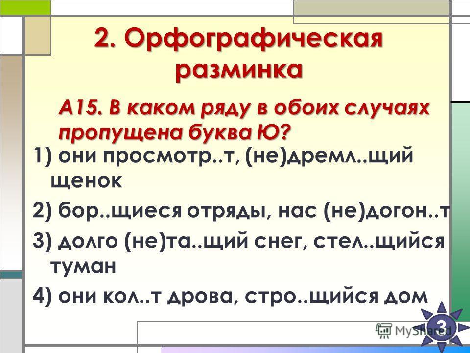2. Орфографическая разминка 6 1) они просмотр..т, (не)дремл..щий щенок 2) бор..щиеся отряды, нас (не)догон..т 3) долго (не)та..щий снег, стел..щийся туман 4) они кол..т дрова, стро..щийся дом 3 А15. В каком ряду в обоих случаях пропущена буква Ю?