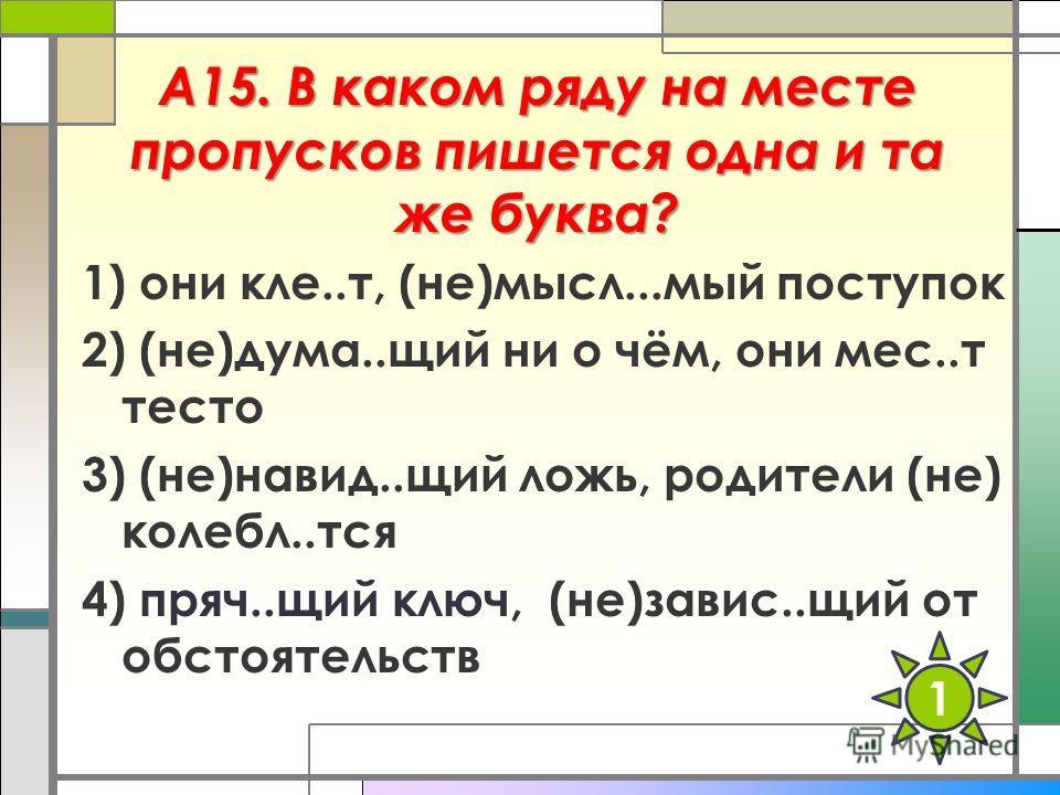 А15. В каком ряду на месте пропусков пишется одна и та же буква? 1) они кле..т, (не)мысл...мый поступок 2) (не)дума..щий ни о чём, они мес..т тесто 3) (не)навид..щий ложь, родители (не) колебл..тся 4) пряч..щий ключ, (не)завис..щий от обстоятельств 1