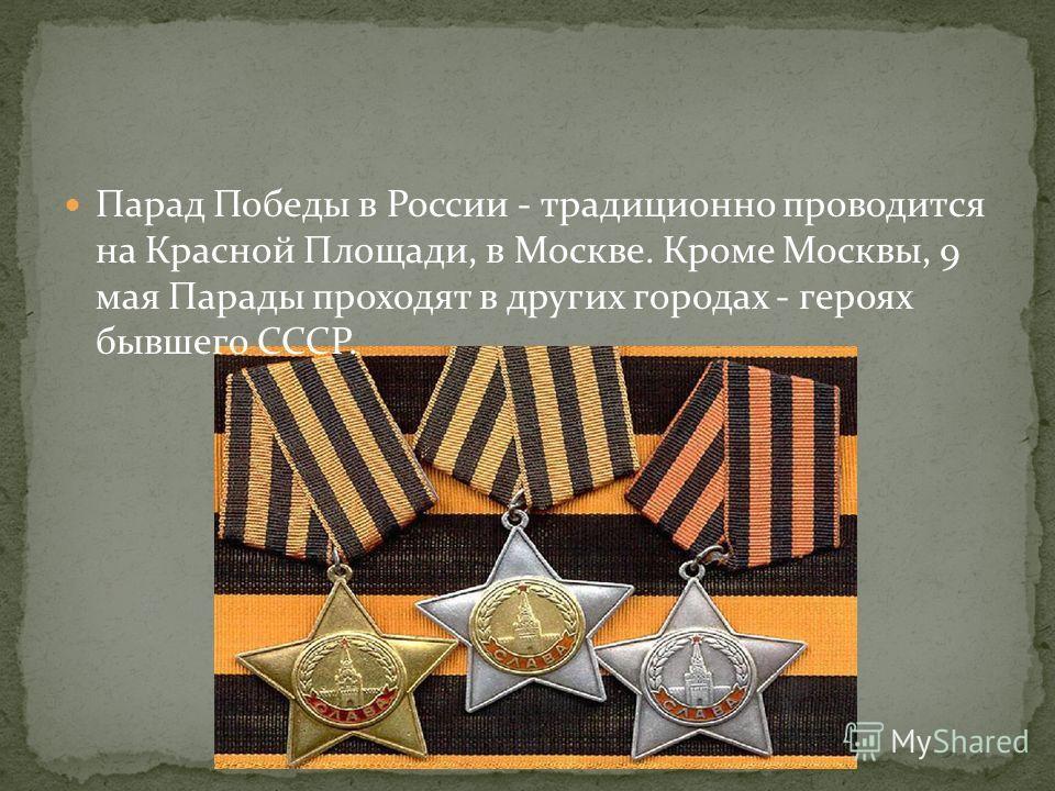 Парад Победы в России - традиционно проводится на Красной Площади, в Москве. Кроме Москвы, 9 мая Парады проходят в других городах - героях бывшего СССР.