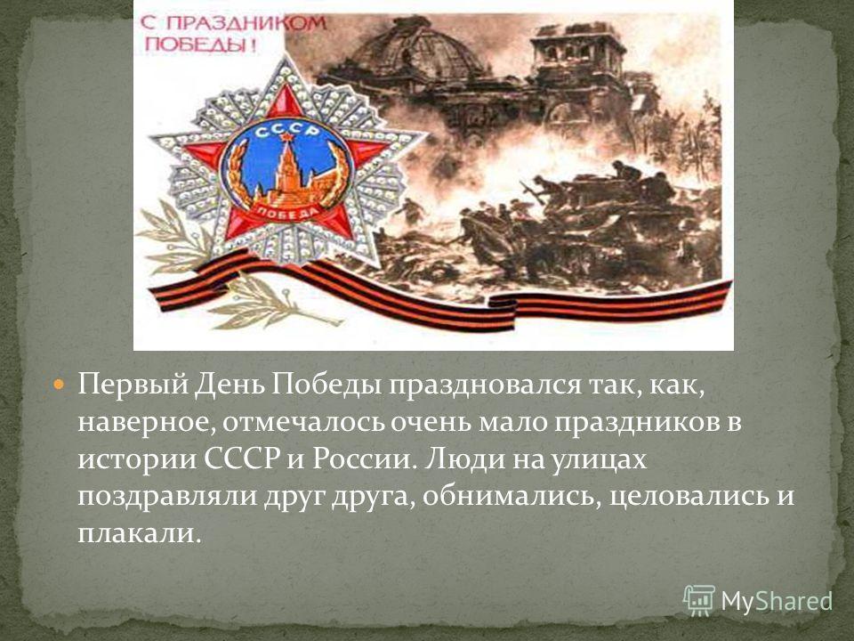 Первый День Победы праздновался так, как, наверное, отмечалось очень мало праздников в истории СССР и России. Люди на улицах поздравляли друг друга, обнимались, целовались и плакали.