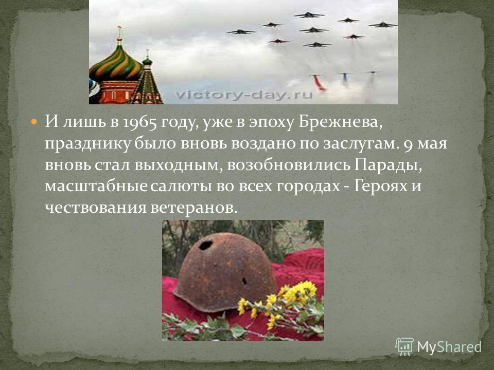 И лишь в 1965 году, уже в эпоху Брежнева, празднику было вновь воздано по заслугам. 9 мая вновь стал выходным, возобновились Парады, масштабные салюты во всех городах - Героях и чествования ветеранов.
