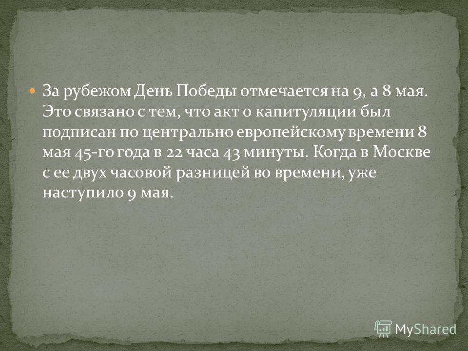 За рубежом День Победы отмечается на 9, а 8 мая. Это связано с тем, что акт о капитуляции был подписан по центрально европейскому времени 8 мая 45-го года в 22 часа 43 минуты. Когда в Москве с ее двух часовой разницей во времени, уже наступило 9 мая.
