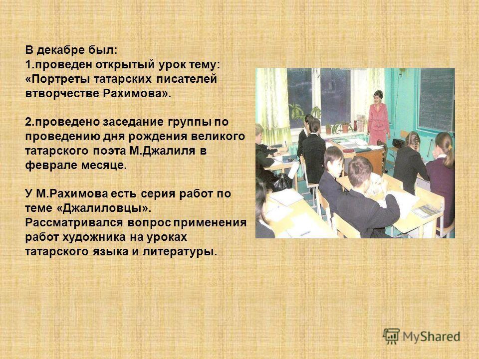 В декабре был: 1.проведен открытый урок тему: «Портреты татарских писателей втворчестве Рахимова». 2.проведено заседание группы по проведению дня рождения великого татарского поэта М.Джалиля в феврале месяце. У М.Рахимова есть серия работ по теме «Дж