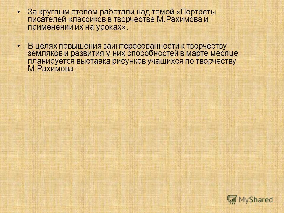 За круглым столом работали над темой «Портреты писателей-классиков в творчестве М.Рахимова и применении их на уроках». В целях повышения заинтересованности к творчеству земляков и развития у них способностей в марте месяце планируется выставка рисунк