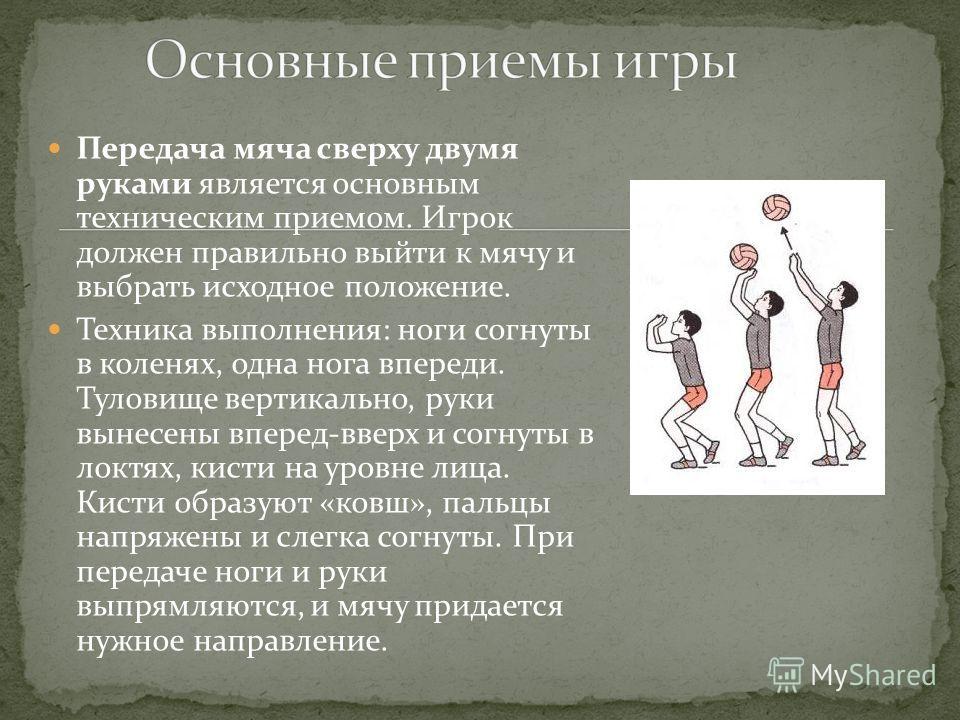 Передача мяча сверху двумя руками является основным техническим приемом. Игрок должен правильно выйти к мячу и выбрать исходное положение. Техника выполнения: ноги согнуты в коленях, одна нога впереди. Туловище вертикально, руки вынесены вперед-вверх