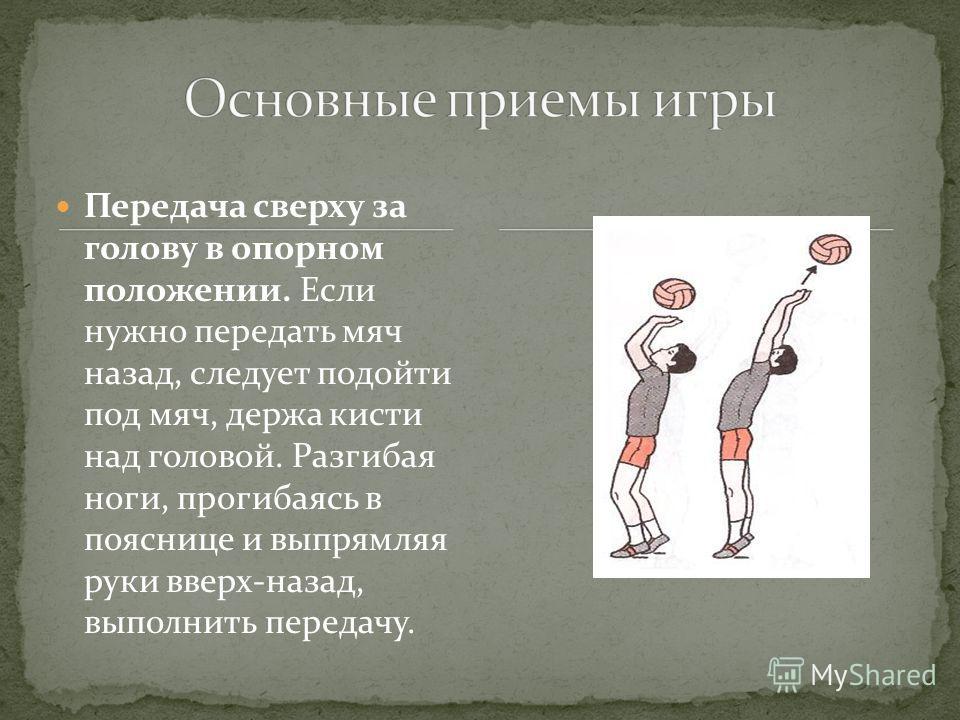 Передача сверху за голову в опорном положении. Если нужно передать мяч назад, следует подойти под мяч, держа кисти над головой. Разгибая ноги, прогибаясь в пояснице и выпрямляя руки вверх-назад, выполнить передачу.