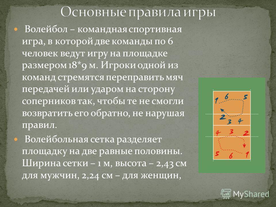 Волейбол – командная спортивная игра, в которой две команды по 6 человек ведут игру на площадке размером 18*9 м. Игроки одной из команд стремятся переправить мяч передачей или ударом на сторону соперников так, чтобы те не смогли возвратить его обратн