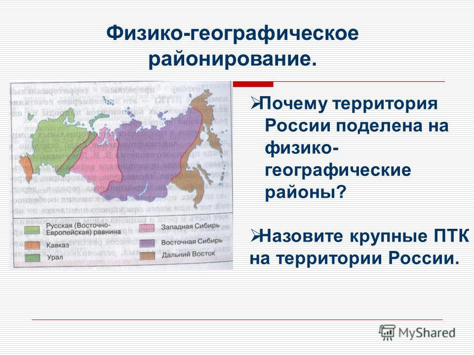 Физико-географическое районирование. Почему территория России поделена на физико- географические районы? Назовите крупные ПТК на территории России.