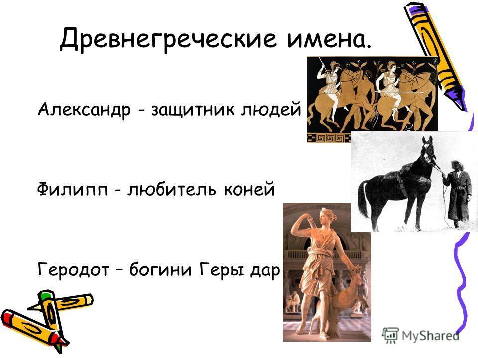 Древнегреческие имена. Александр - защитник людей Филипп - любитель коней Геродот – богини Геры дар