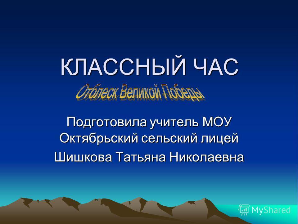 КЛАССНЫЙ ЧАС Подготовила учитель МОУ Октябрьский сельский лицей Шишкова Татьяна Николаевна