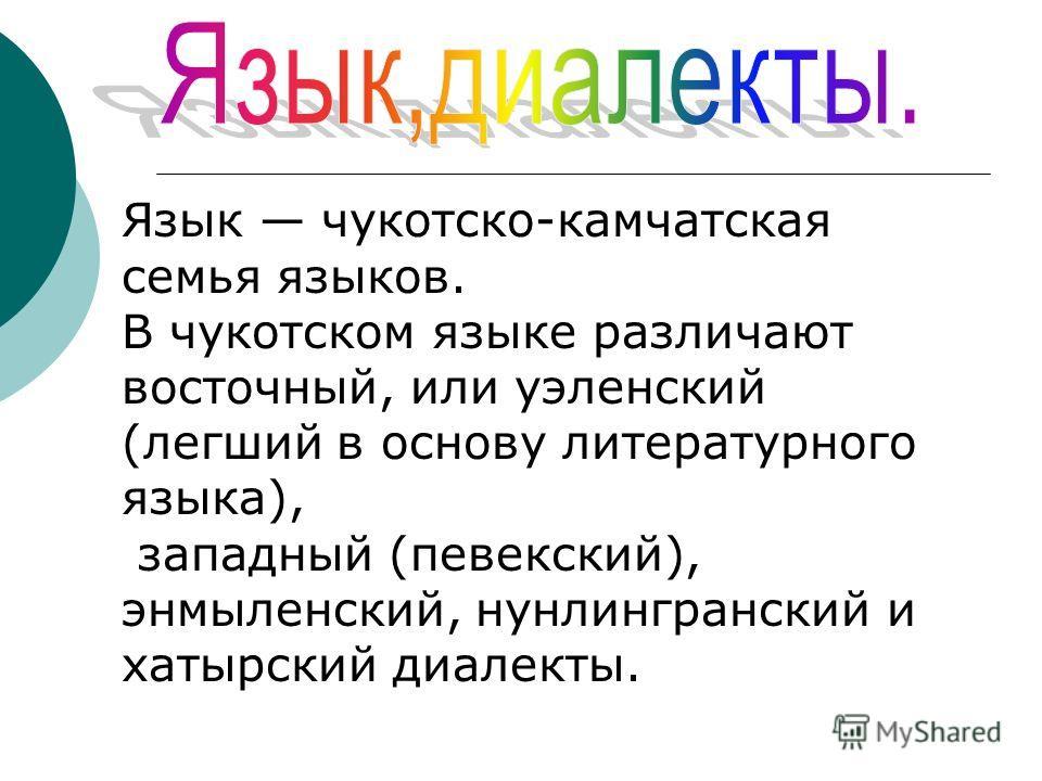 Язык чукотско-камчатская семья языков. В чукотском языке различают восточный, или уэленский (легший в основу литературного языка), западный (певекский), энмыленский, нунлингранский и хатырский диалекты.