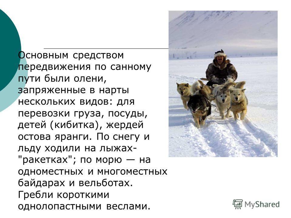 Основным средством передвижения по санному пути были олени, запряженные в нарты нескольких видов: для перевозки груза, посуды, детей (кибитка), жердей остова яранги. По снегу и льду ходили на лыжах-