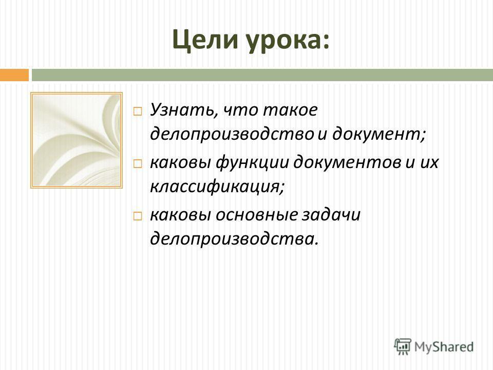 Цели урока : Узнать, что такое делопроизводство и документ ; каковы функции документов и их классификация ; каковы основные задачи делопроизводства.
