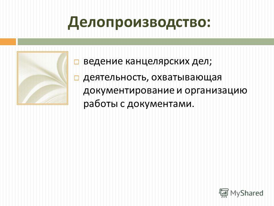 Делопроизводство : ведение канцелярских дел ; деятельность, охватывающая документирование и организа  цию работы с документами.