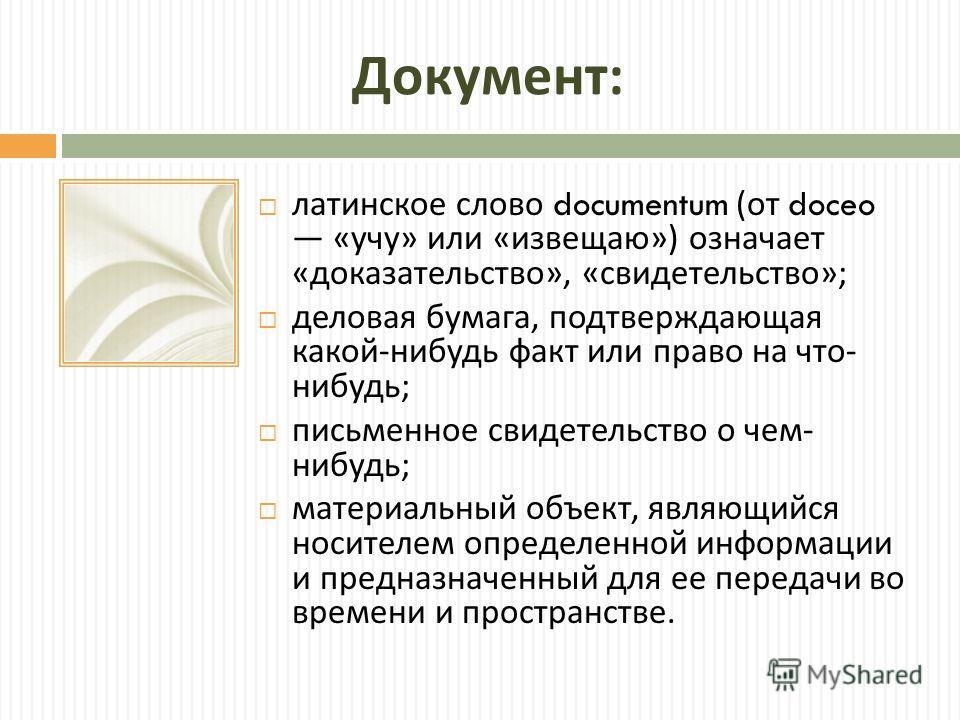 Документ : латинское слово documentum ( от doceo « учу » или « изве  щаю ») означает « доказательство », « свидетельство »; деловая бумага, подтверждающая какой - нибудь факт или право на что - нибудь ; письменное свидетельство о чем - нибудь ; мате