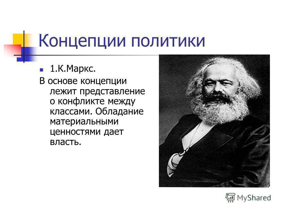 Концепции политики 1.К.Маркс. В основе концепции лежит представление о конфликте между классами. Обладание материальными ценностями дает власть.