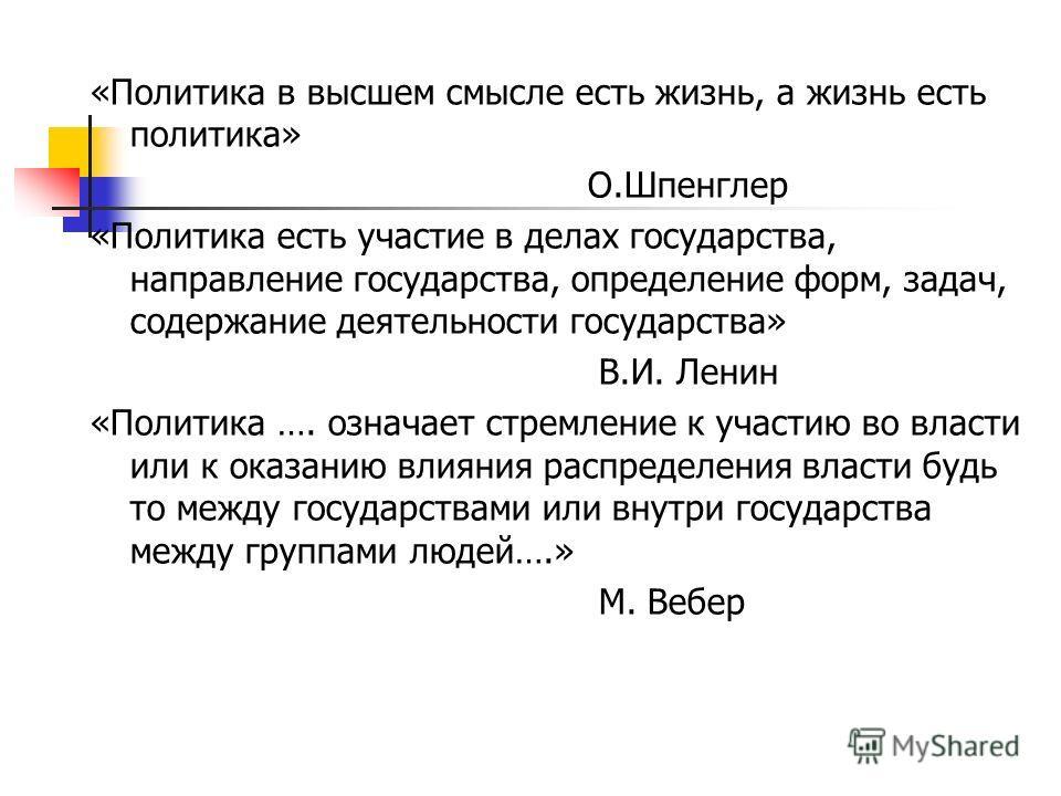 «Политика в высшем смысле есть жизнь, а жизнь есть политика» О.Шпенглер «Политика есть участие в делах государства, направление государства, определение форм, задач, содержание деятельности государства» В.И. Ленин «Политика …. означает стремление к у