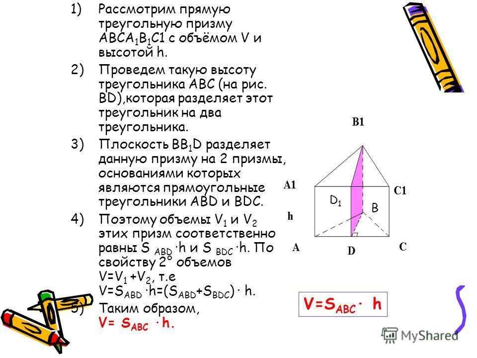 1)Рассмотрим прямую треугольную призму ABCA 1 B 1 C1 с объёмом V и высотой h. 2)Проведем такую высоту треугольника ABC (на рис. BD),которая разделяет этот треугольник на два треугольника. 3)Плоскость BB 1 D разделяет данную призму на 2 призмы, основа