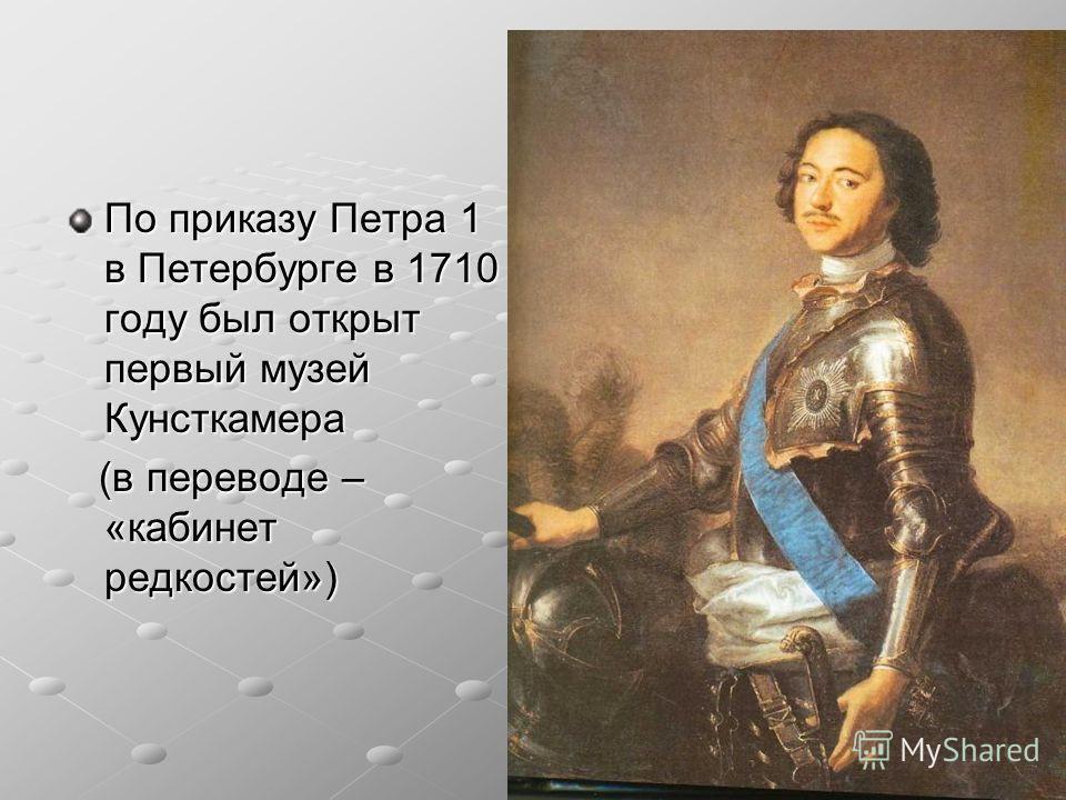 По приказу Петра 1 в Петербурге в 1710 году был открыт первый музей Кунсткамера (в переводе – «кабинет редкостей») (в переводе – «кабинет редкостей»)