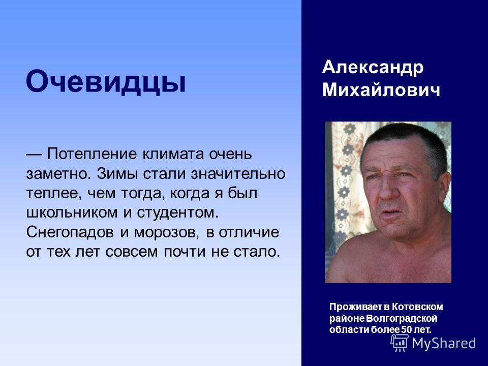 Очевидцы Александр Михайлович Проживает в Котовском районе Волгоградской области более 50 лет. Потепление климата очень заметно. Зимы стали значительно теплее, чем тогда, когда я был школьником и студентом. Снегопадов и морозов, в отличие от тех лет