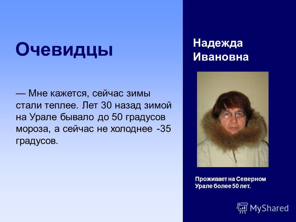 Очевидцы Надежда Ивановна Проживает на Северном Урале более 50 лет. Мне кажется, сейчас зимы стали теплее. Лет 30 назад зимой на Урале бывало до 50 градусов мороза, а сейчас не холоднее -35 градусов.