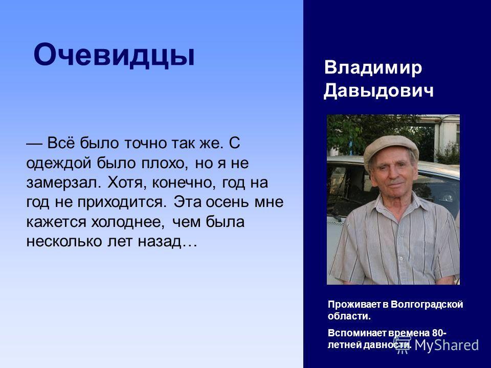 Очевидцы Владимир Давыдович Проживает в Волгоградской области. Вспоминает времена 80- летней давности. Всё было точно так же. С одеждой было плохо, но я не замерзал. Хотя, конечно, год на год не приходится. Эта осень мне кажется холоднее, чем была не