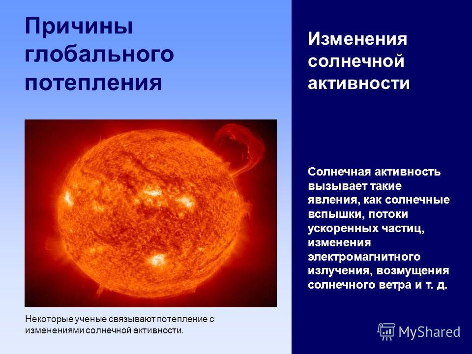 Причины глобального потепления Изменения солнечной активности Солнечная активность вызывает такие явления, как солнечные вспышки, потоки ускоренных частиц, изменения электромагнитного излучения, возмущения солнечного ветра и т. д. Некоторые ученые св
