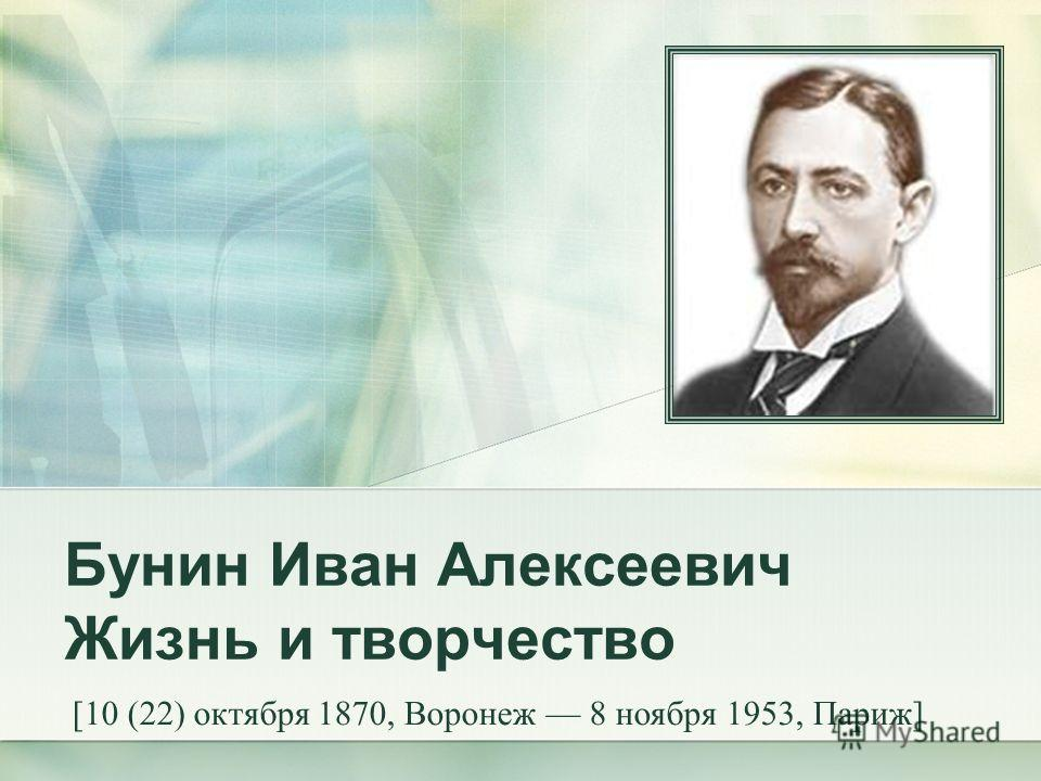 Бунин Иван Алексеевич Жизнь и творчество [10 (22) октября 1870, Воронеж 8 ноября 1953, Париж]