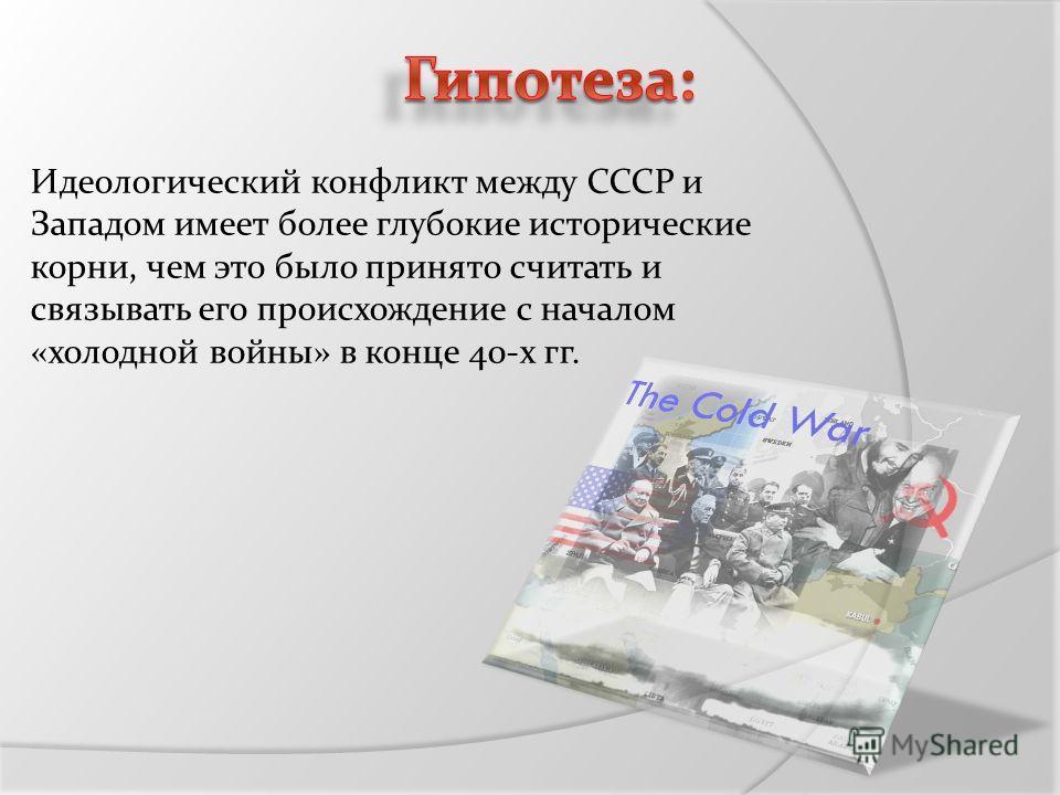 Идеологический конфликт между СССР и Западом имеет более глубокие исторические корни, чем это было принято считать и связывать его происхождение с началом «холодной войны» в конце 40-х гг.