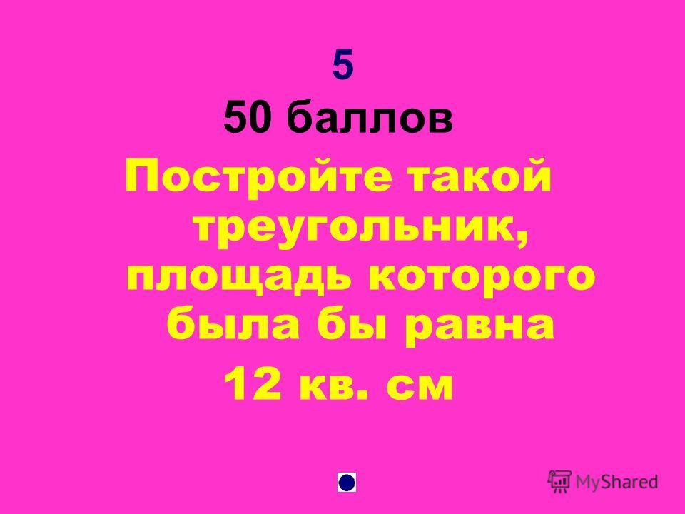5 50 баллов Постройте такой треугольник, площадь которого была бы равна 12 кв. см