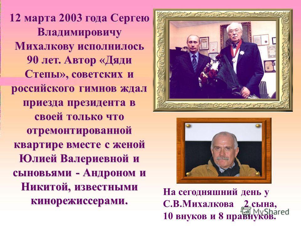 12 марта 2003 года Сергею Владимировичу Михалкову исполнилось 90 лет. Автор «Дяди Степы», советских и российского гимнов ждал приезда президента в своей только что отремонтированной квартире вместе с женой Юлией Валериевной и сыновьями - Андроном и Н