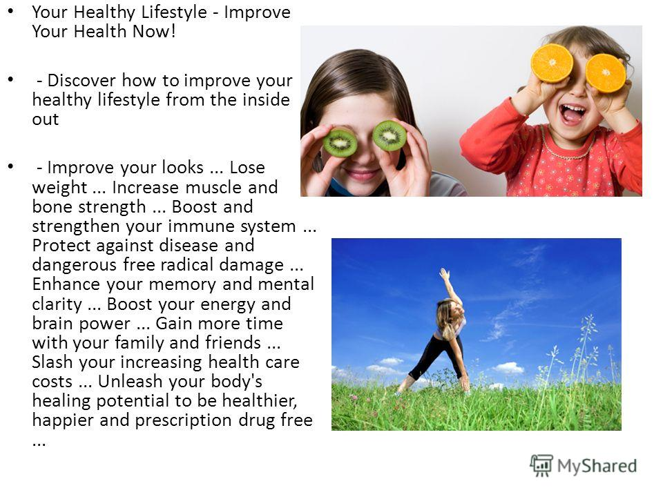 Your Healthy Lifestyle - Improve Your Health Now! - Discover how to improve your healthy lifestyle from the inside out - Improve your looks... Lose weight... Increase muscle and bone strength... Boost and strengthen your immune system... Protect agai