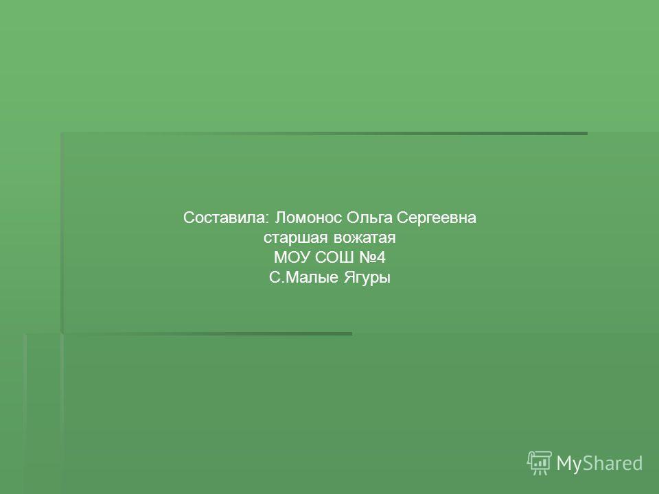 Составила: Ломонос Ольга Сергеевна старшая вожатая МОУ СОШ 4 С.Малые Ягуры