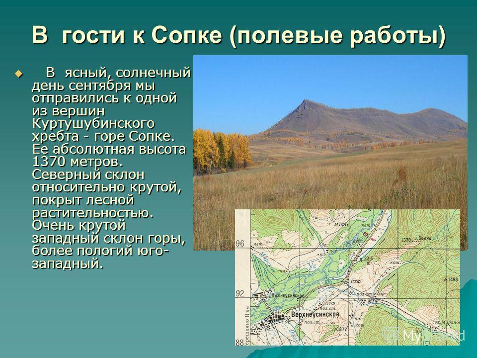 В гости к Сопке (полевые работы) В ясный, солнечный день сентября мы отправились к одной из вершин Куртушубинского хребта - горе Сопке. Ее абсолютная высота 1370 метров. Северный склон относительно крутой, покрыт лесной растительностью. Очень крутой