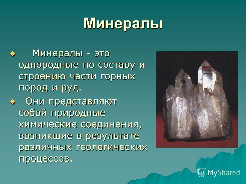 Минералы Минералы - это однородные по составу и строению части горных пород и руд. Минералы - это однородные по составу и строению части горных пород и руд. Они представляют собой природные химические соединения, возникшие в результате различных геол