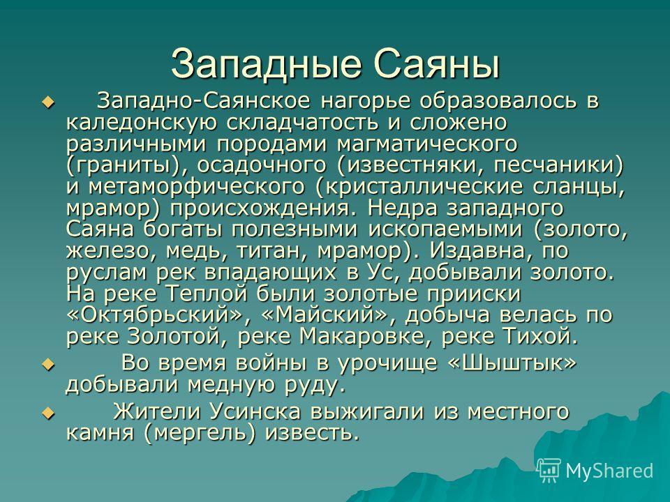 Западные Саяны Западно-Саянское нагорье образовалось в каледонскую складчатость и сложено различными породами магматического (граниты), осадочного (известняки, песчаники) и метаморфического (кристаллические сланцы, мрамор) происхождения. Недра западн