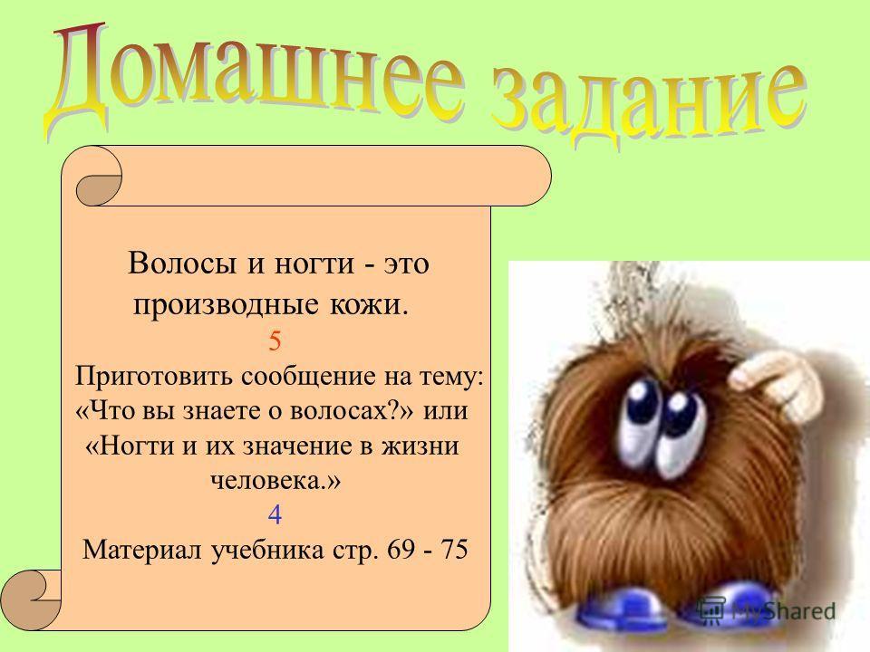 Волосы и ногти - это производные кожи. 5 Приготовить сообщение на тему: «Что вы знаете о волосах?» или «Ногти и их значение в жизни человека.» 4 Материал учебника стр. 69 - 75