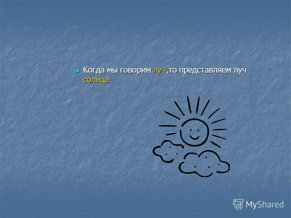 Когда мы говорим луч,то представляем луч солнца Когда мы говорим луч,то представляем луч солнца